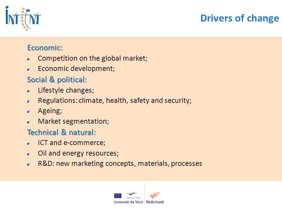 Drivers of changeEconomic: Competition on the global market; Economic development; Social & political: Lifestyle changes; Regulations: climate, health, safety and security; Ageing; Market segmentation; Technical & natural: ICT and e-commerce; Oil and energy resources; R&D: new marketing concepts, materials, processes