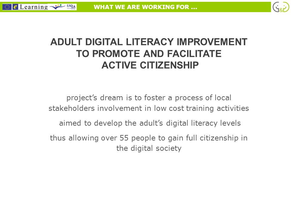 ADULT DIGITAL LITERACY IMPROVEMENT TO PROMOTE AND FACILITATE ACTIVE CITIZENSHIP projects dream is to foster a process of local stakeholders involvement in low cost training activities aimed to develop the adults digital literacy levels thus allowing over 55 people to gain full citizenship in the digital society WHAT WE ARE WORKING FOR...