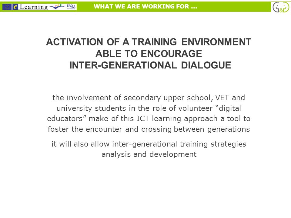 ACTIVATION OF A TRAINING ENVIRONMENT ABLE TO ENCOURAGE INTER-GENERATIONAL DIALOGUE the involvement of secondary upper school, VET and university students in the role of volunteer digital educators make of this ICT learning approach a tool to foster the encounter and crossing between generations it will also allow inter-generational training strategies analysis and development WHAT WE ARE WORKING FOR...