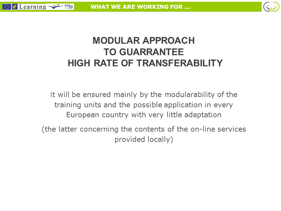 WHAT WE ARE WORKING FOR... MODULAR APPROACH TO GUARRANTEE HIGH RATE OF TRANSFERABILITY it will be ensured mainly by the modularability of the training