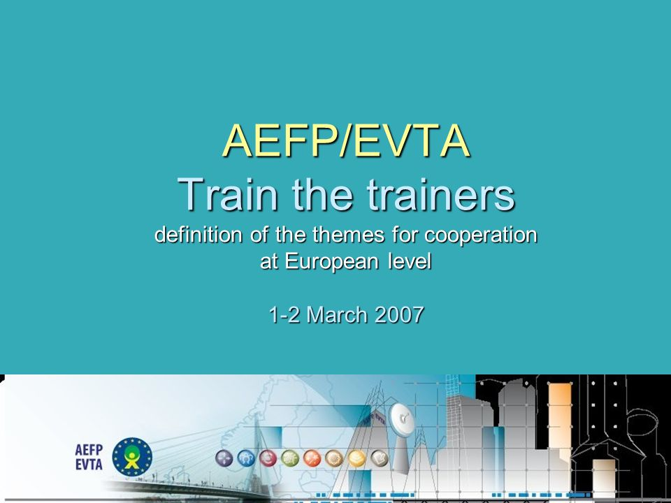 AEFP/EVTA Train the trainers definition of the themes for cooperation at European level 1-2 March 2007