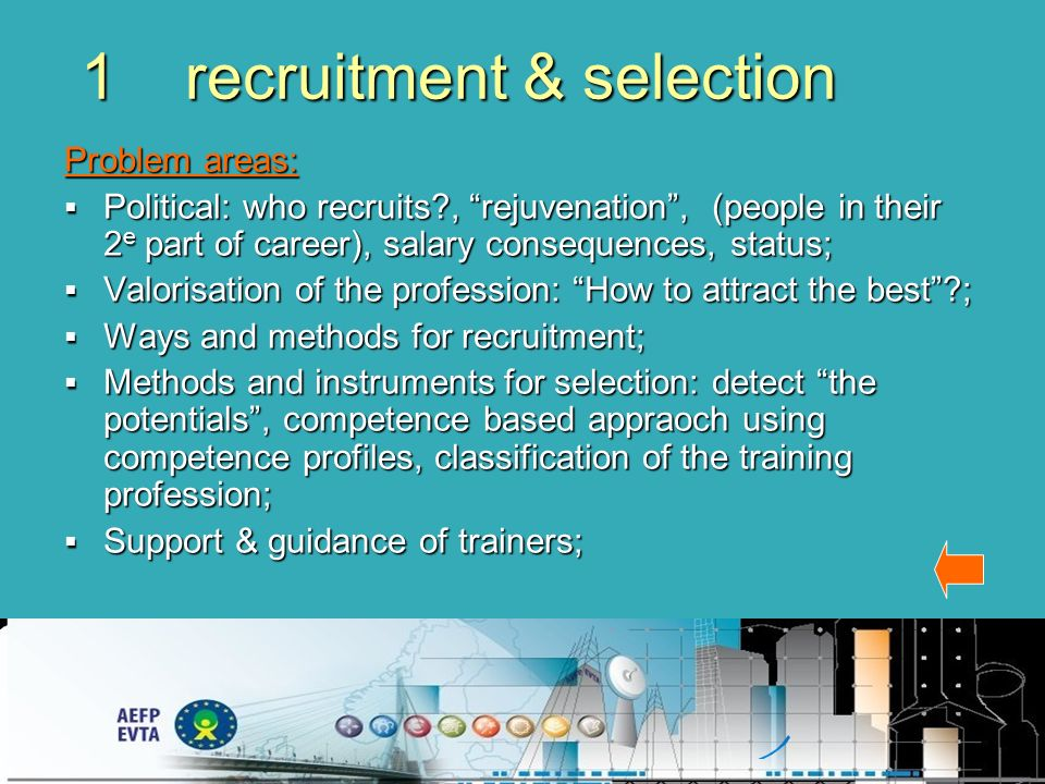 1 recruitment & selection Problem areas: Political: who recruits , rejuvenation, (people in their 2 e part of career), salary consequences, status; Political: who recruits , rejuvenation, (people in their 2 e part of career), salary consequences, status; Valorisation of the profession: How to attract the best ; Valorisation of the profession: How to attract the best ; Ways and methods for recruitment; Ways and methods for recruitment; Methods and instruments for selection: detect the potentials, competence based appraoch using competence profiles, classification of the training profession; Methods and instruments for selection: detect the potentials, competence based appraoch using competence profiles, classification of the training profession; Support & guidance of trainers; Support & guidance of trainers;