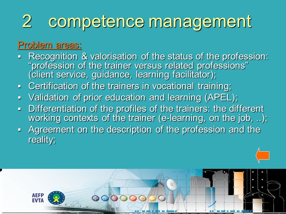 2competence management Problem areas: Recognition & valorisation of the status of the profession: profession of the trainer versus related professions (client service, guidance, learning facilitator); Recognition & valorisation of the status of the profession: profession of the trainer versus related professions (client service, guidance, learning facilitator); Certification of the trainers in vocational training; Certification of the trainers in vocational training; Validation of prior education and learning (APEL); Validation of prior education and learning (APEL); Differentiation of the profiles of the trainers: the different working contexts of the trainer (e-learning, on the job,..); Differentiation of the profiles of the trainers: the different working contexts of the trainer (e-learning, on the job,..); Agreement on the description of the profession and the reality; Agreement on the description of the profession and the reality;