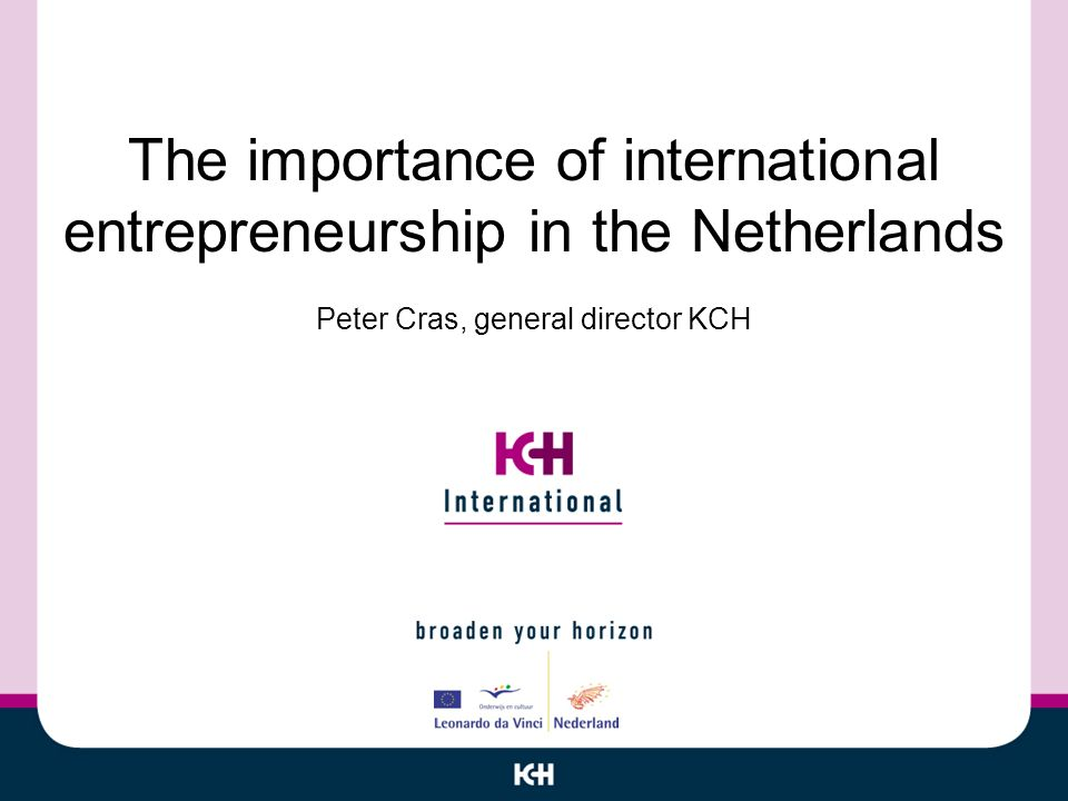 The importance of international entrepreneurship in the Netherlands Peter Cras, general director KCH
