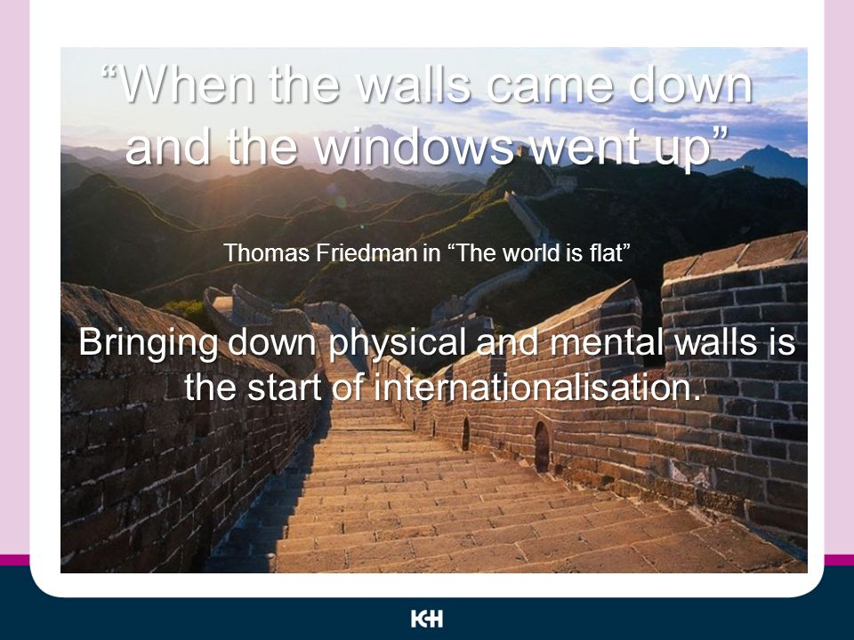 When the walls came down and the windows went up When the walls came down and the windows went up Thomas Friedman in The world is flat Bringing down physical and mental walls is the start of internationalisation.