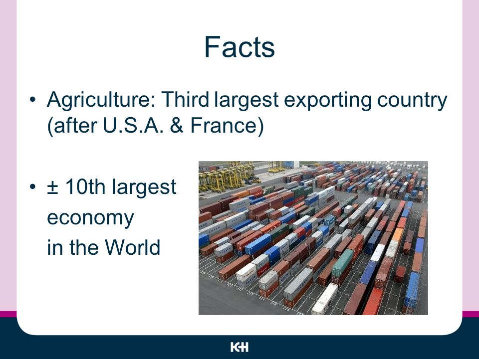 Facts Agriculture: Third largest exporting country (after U.S.A.