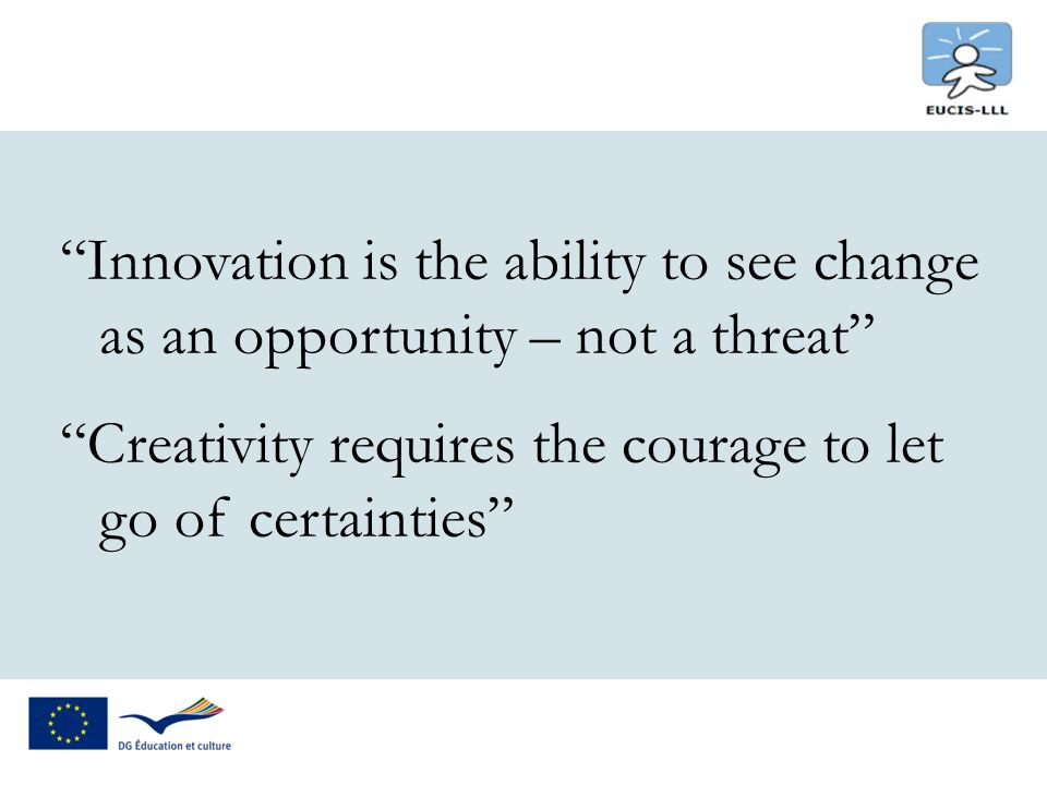 Innovation is the ability to see change as an opportunity – not a threat Creativity requires the courage to let go of certainties