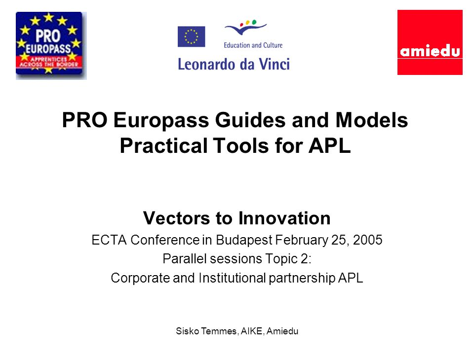 Sisko Temmes, AIKE, Amiedu PRO Europass Guides and Models Practical Tools for APL Vectors to Innovation ECTA Conference in Budapest February 25, 2005 Parallel sessions Topic 2: Corporate and Institutional partnership APL