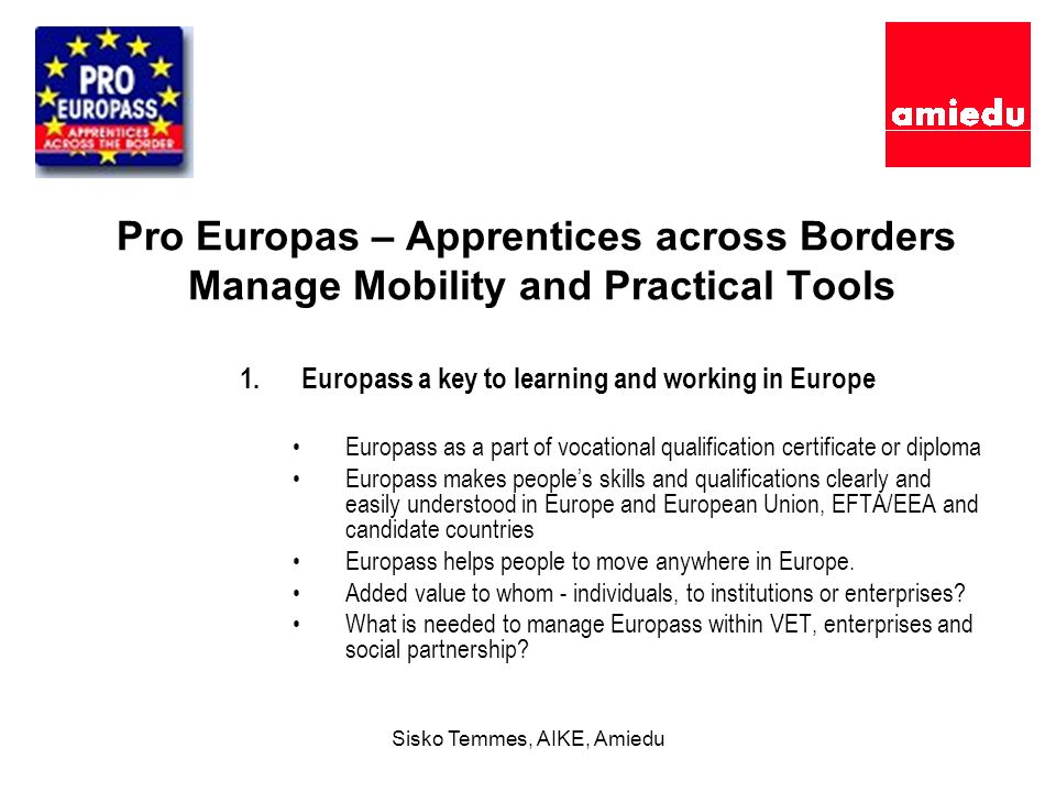 Sisko Temmes, AIKE, Amiedu Pro Europas – Apprentices across Borders Manage Mobility and Practical Tools 1.Europass a key to learning and working in Europe Europass as a part of vocational qualification certificate or diploma Europass makes peoples skills and qualifications clearly and easily understood in Europe and European Union, EFTA/EEA and candidate countries Europass helps people to move anywhere in Europe.