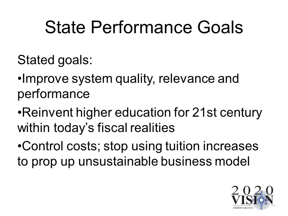 State Performance Goals Stated goals: Improve system quality, relevance and performance Reinvent higher education for 21st century within todays fisca