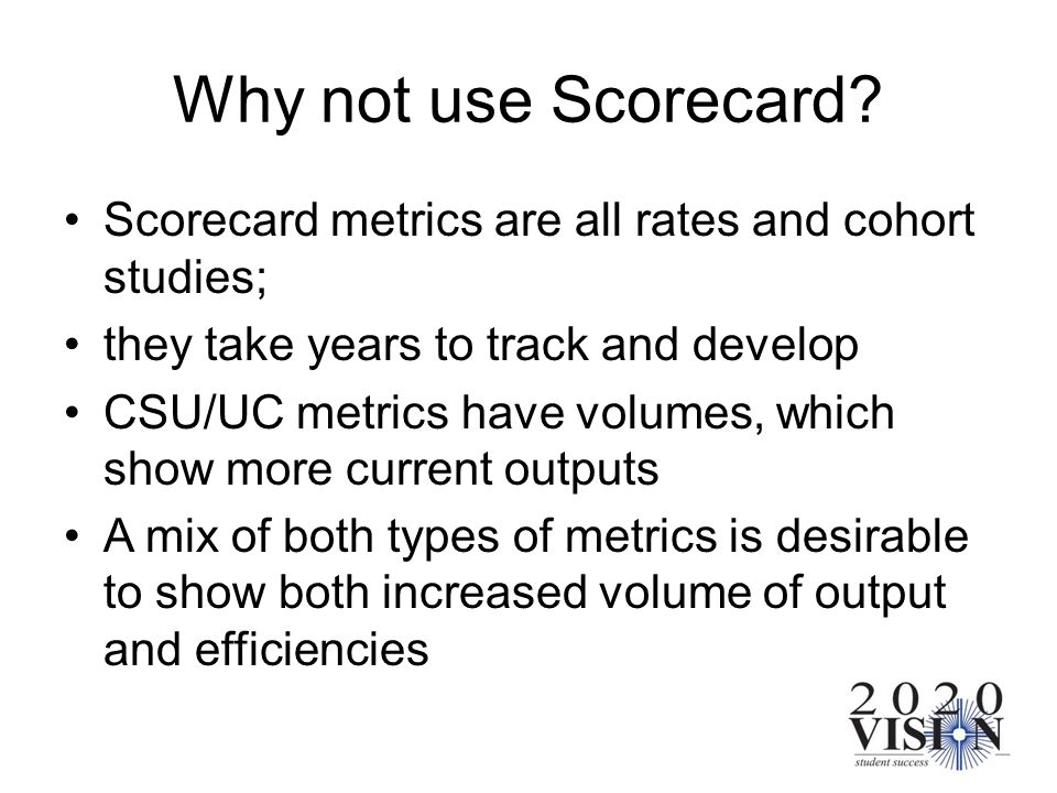 Why not use Scorecard? Scorecard metrics are all rates and cohort studies; they take years to track and develop CSU/UC metrics have volumes, which sho