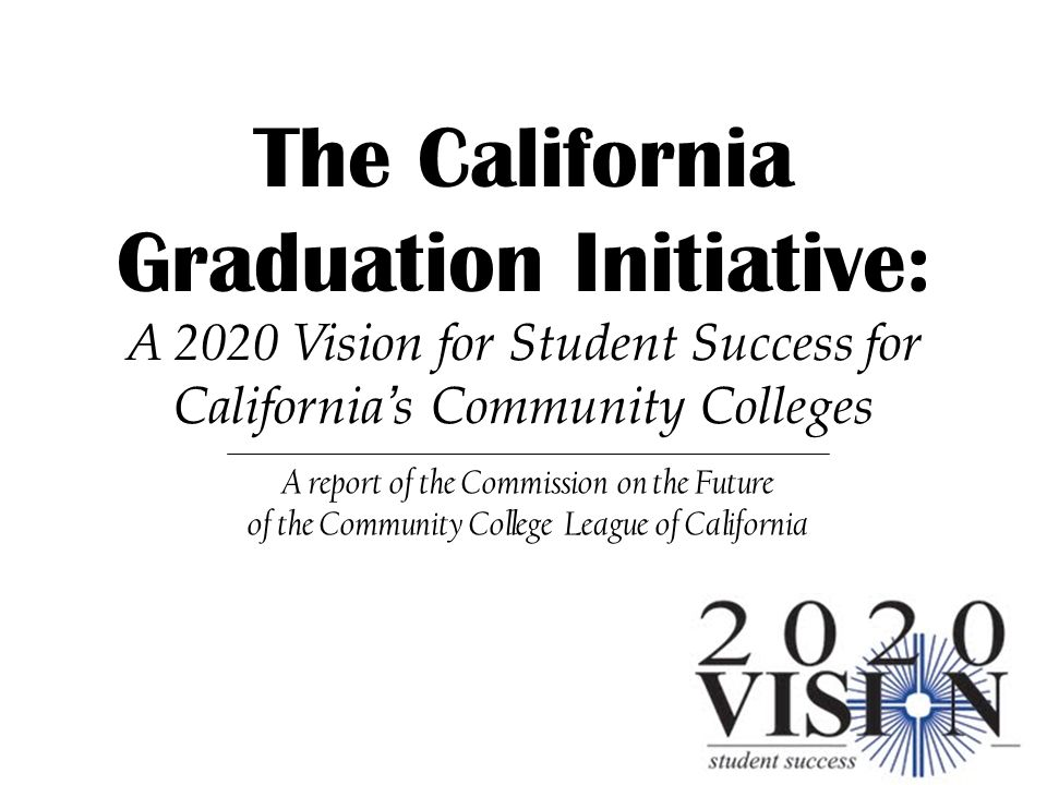 The California Graduation Initiative: A 2020 Vision for Student Success for Californias Community Colleges A report of the Commission on the Future of