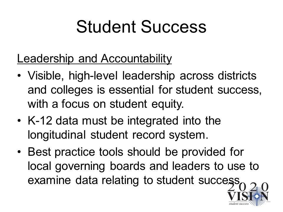 Student Success Leadership and Accountability Visible, high-level leadership across districts and colleges is essential for student success, with a fo