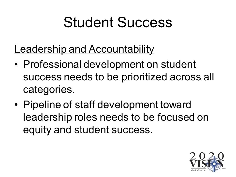 Student Success Leadership and Accountability Professional development on student success needs to be prioritized across all categories. Pipeline of s