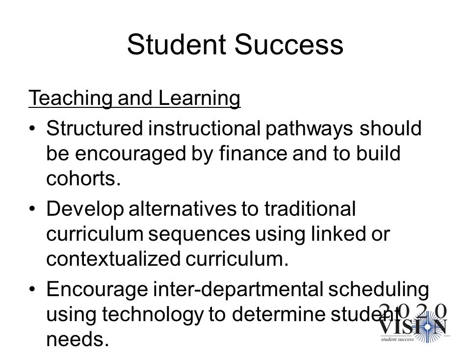 Student Success Teaching and Learning Structured instructional pathways should be encouraged by finance and to build cohorts. Develop alternatives to