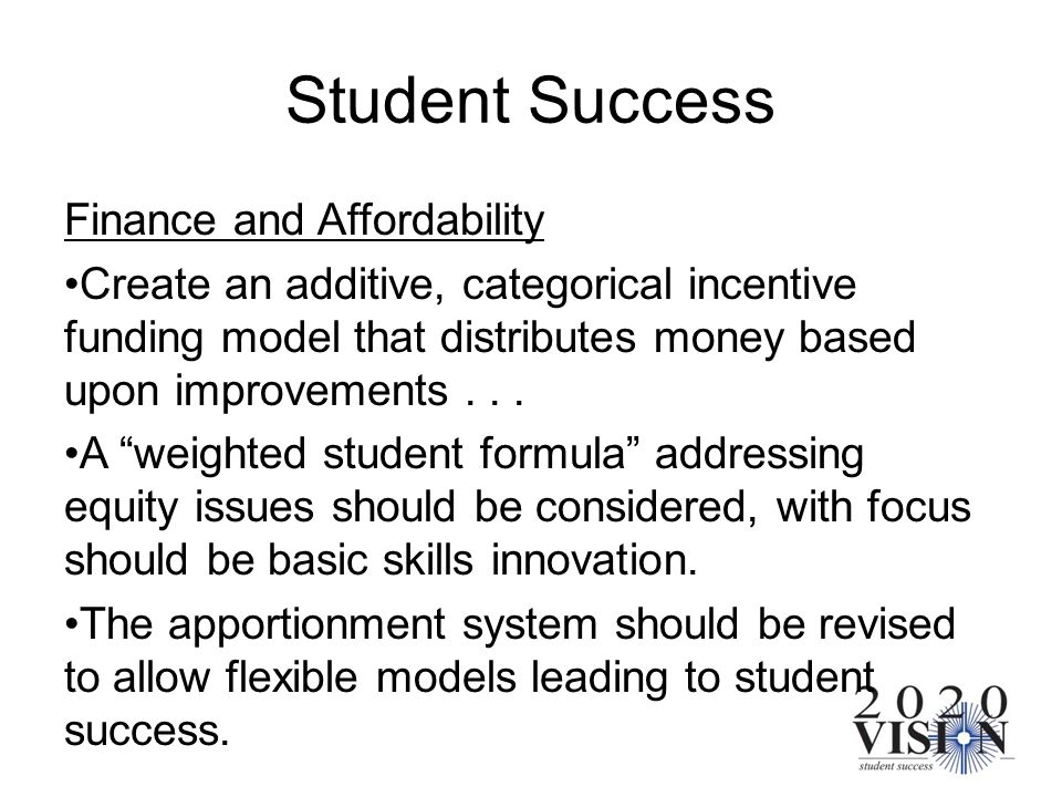 Student Success Finance and Affordability Create an additive, categorical incentive funding model that distributes money based upon improvements... A