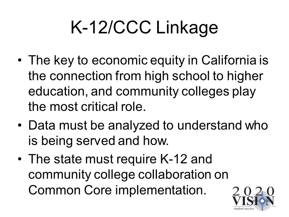 K-12/CCC Linkage The key to economic equity in California is the connection from high school to higher education, and community colleges play the most