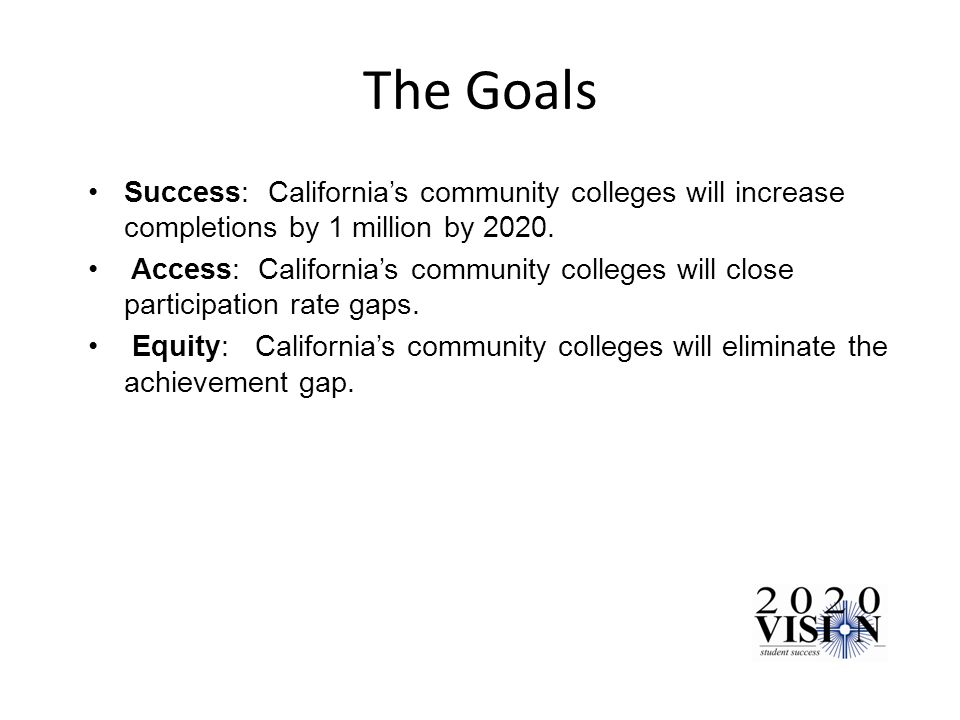 The Goals Success: Californias community colleges will increase completions by 1 million by 2020.