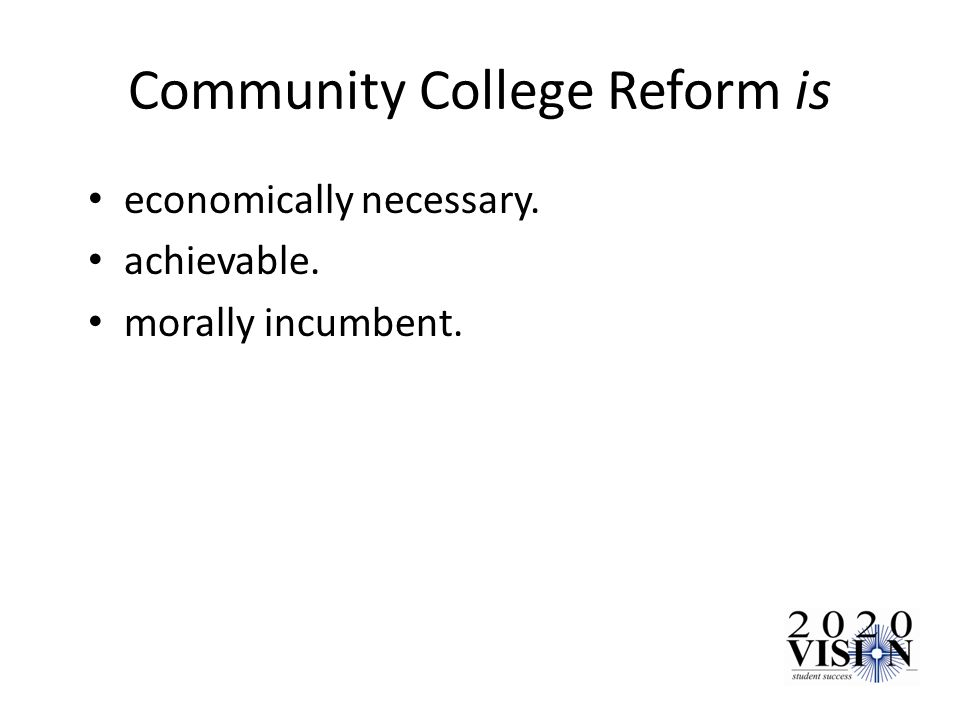 Community College Reform is economically necessary. achievable. morally incumbent.