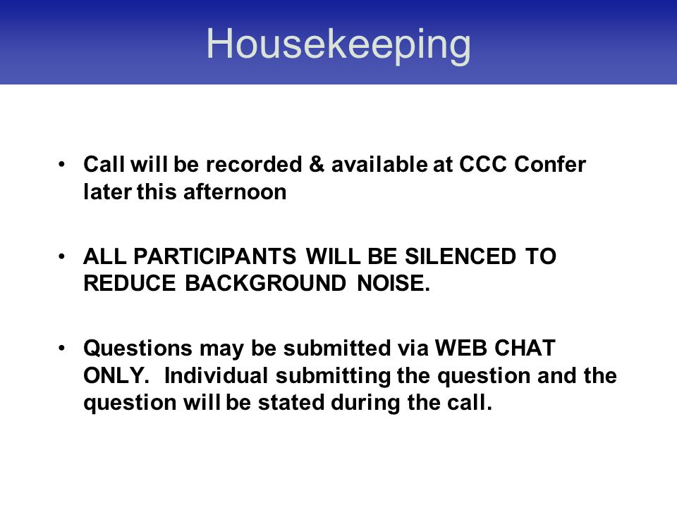 Housekeeping Call will be recorded & available at CCC Confer later this afternoon ALL PARTICIPANTS WILL BE SILENCED TO REDUCE BACKGROUND NOISE.