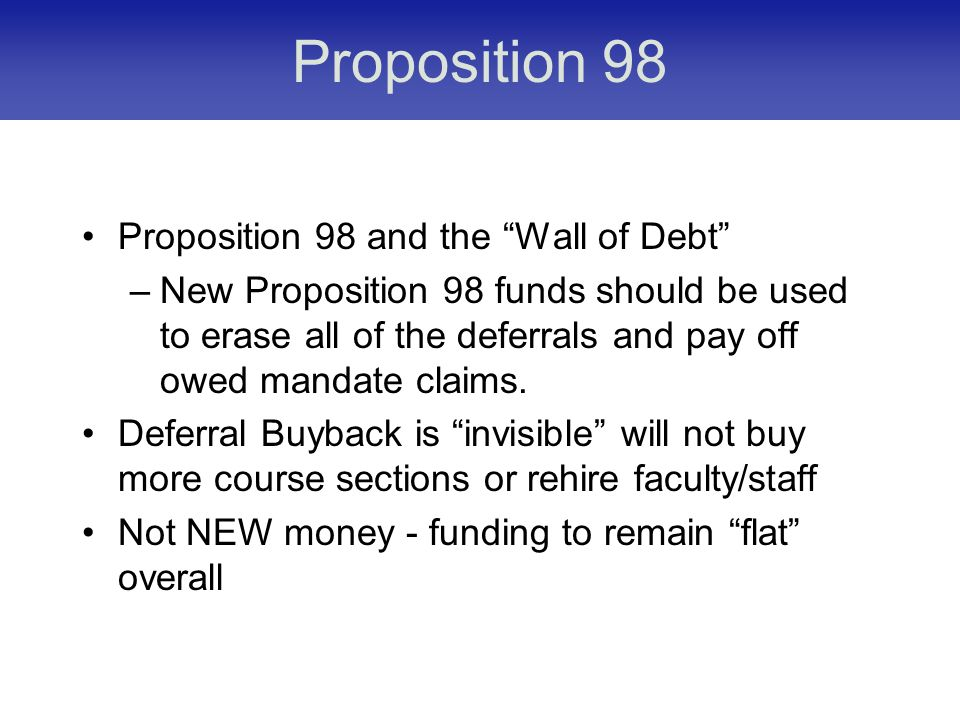 Proposition 98 Proposition 98 and the Wall of Debt –New Proposition 98 funds should be used to erase all of the deferrals and pay off owed mandate claims.