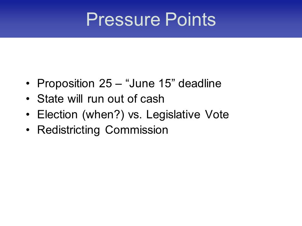 Pressure Points Proposition 25 – June 15 deadline State will run out of cash Election (when ) vs.