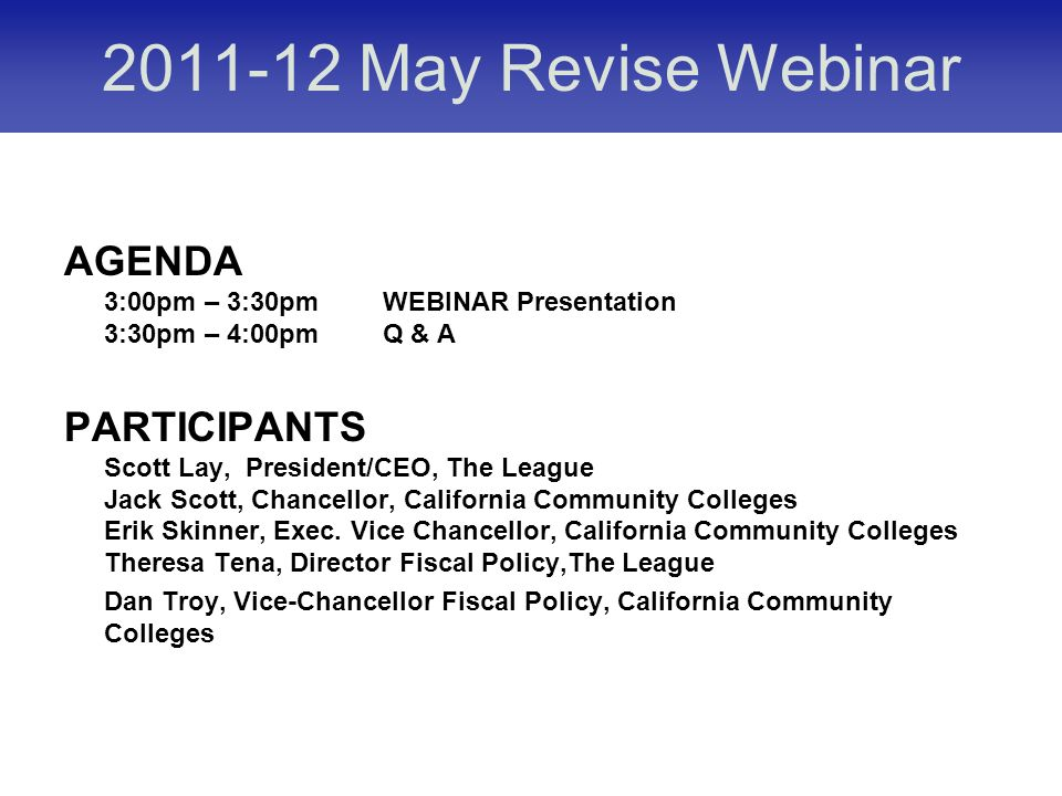 May Revise Webinar AGENDA 3:00pm – 3:30pmWEBINAR Presentation 3:30pm – 4:00pmQ & A PARTICIPANTS Scott Lay, President/CEO, The League Jack Scott, Chancellor, California Community Colleges Erik Skinner, Exec.