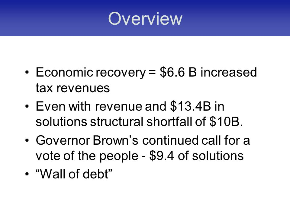 Overview Economic recovery = $6.6 B increased tax revenues Even with revenue and $13.4B in solutions structural shortfall of $10B.