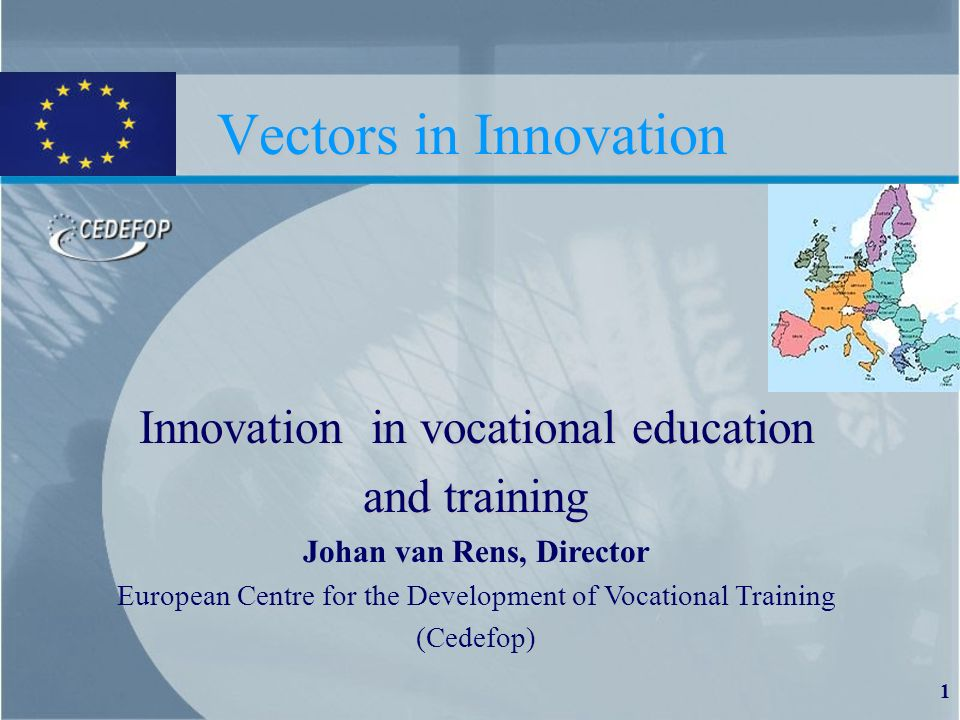 1 Vectors in Innovation Innovation in vocational education and training Johan van Rens, Director European Centre for the Development of Vocational Training (Cedefop)