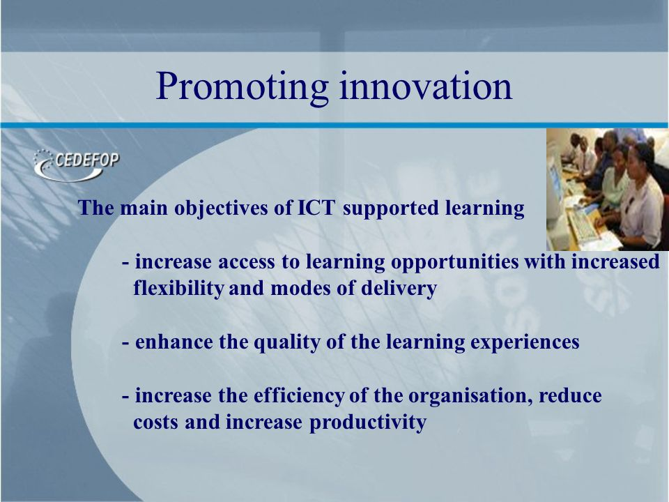 The main objectives of ICT supported learning - increase access to learning opportunities with increased flexibility and modes of delivery - enhance the quality of the learning experiences - increase the efficiency of the organisation, reduce costs and increase productivity Promoting innovation