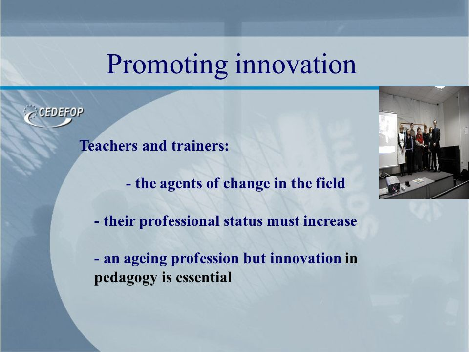 Teachers and trainers: - the agents of change in the field - their professional status must increase - an ageing profession but innovation in pedagogy is essential Promoting innovation