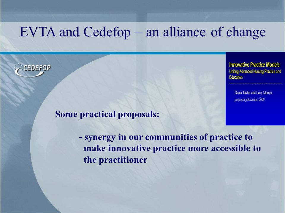 Some practical proposals: - synergy in our communities of practice to make innovative practice more accessible to the practitioner EVTA and Cedefop – an alliance of change