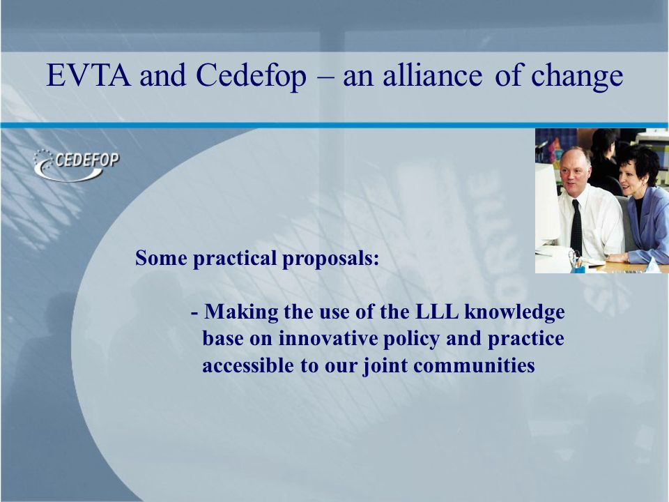 Some practical proposals: - Making the use of the LLL knowledge base on innovative policy and practice accessible to our joint communities EVTA and Ce
