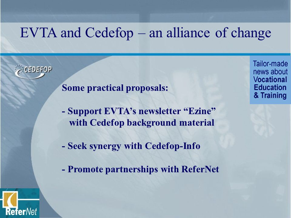 Some practical proposals: - Support EVTAs newsletter Ezine with Cedefop background material - Seek synergy with Cedefop-Info - Promote partnerships wi