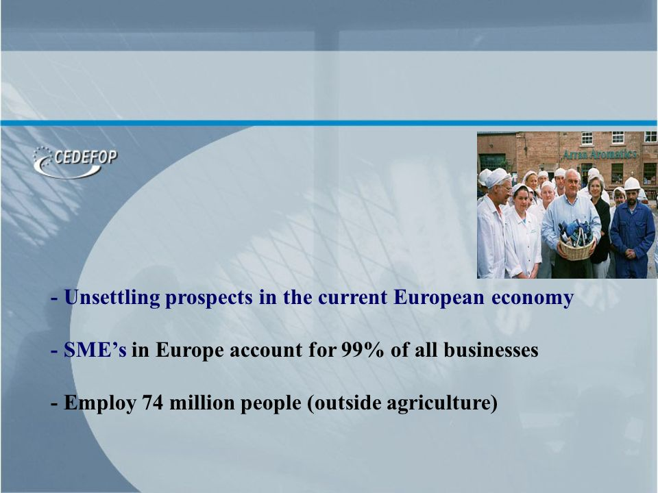 - Unsettling prospects in the current European economy - SMEs in Europe account for 99% of all businesses - Employ 74 million people (outside agricult