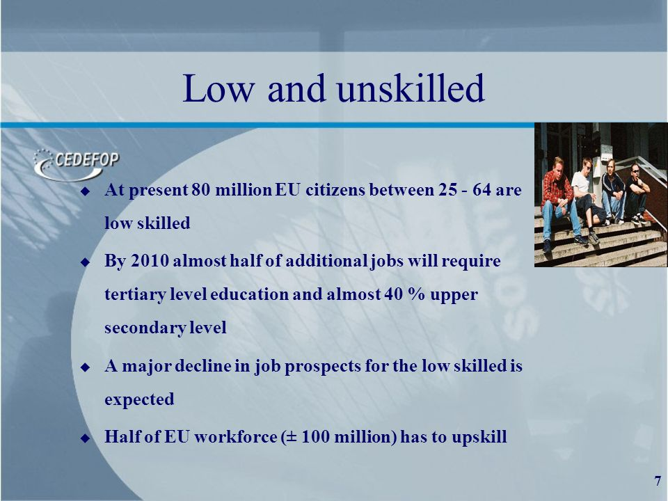 7 Low and unskilled u At present 80 million EU citizens between 25 - 64 are low skilled u By 2010 almost half of additional jobs will require tertiary level education and almost 40 % upper secondary level u A major decline in job prospects for the low skilled is expected u Half of EU workforce (± 100 million) has to upskill