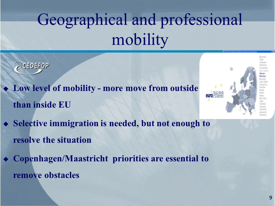 9 Geographical and professional mobility u Low level of mobility - more move from outside than than inside EU u Selective immigration is needed, but not enough to resolve the situation u Copenhagen/Maastricht priorities are essential to remove obstacles