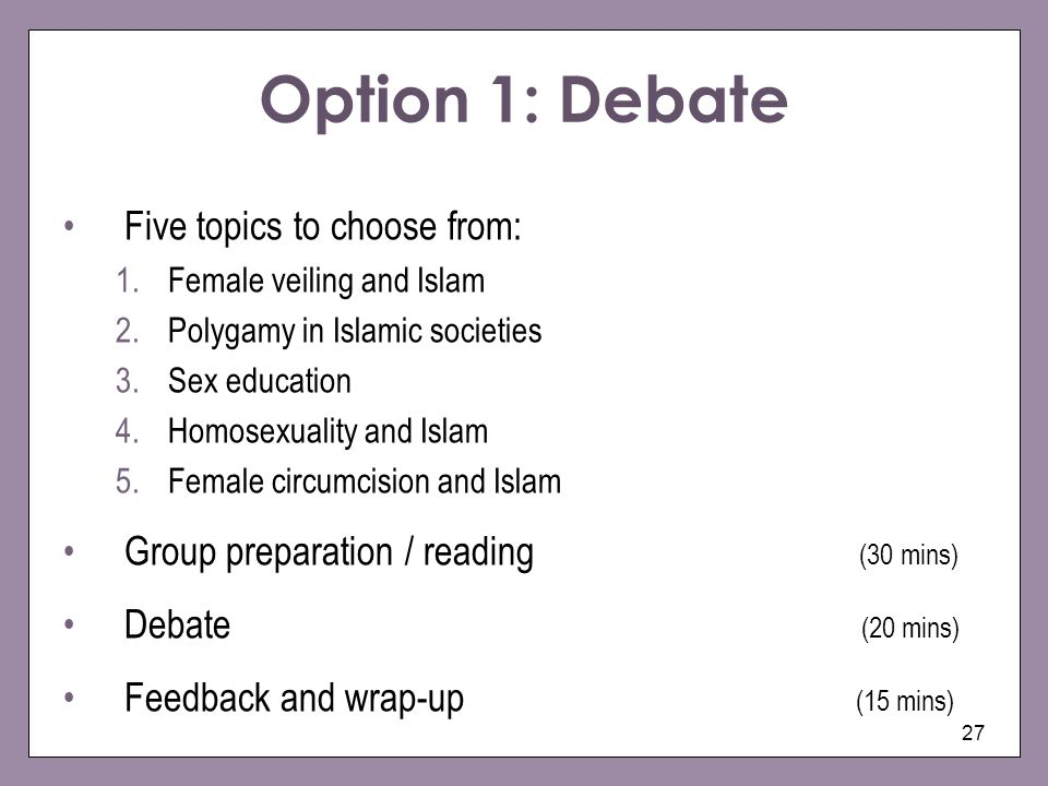 27 Option 1: Debate Five topics to choose from: 1.Female veiling and Islam 2.Polygamy in Islamic societies 3.Sex education 4.Homosexuality and Islam 5