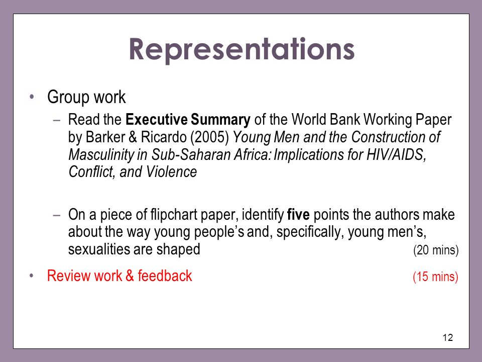 12 Representations Group work –Read the Executive Summary of the World Bank Working Paper by Barker & Ricardo (2005) Young Men and the Construction of Masculinity in Sub-Saharan Africa: Implications for HIV/AIDS, Conflict, and Violence –On a piece of flipchart paper, identify five points the authors make about the way young peoples and, specifically, young mens, sexualities are shaped (20 mins) Review work & feedback (15 mins)