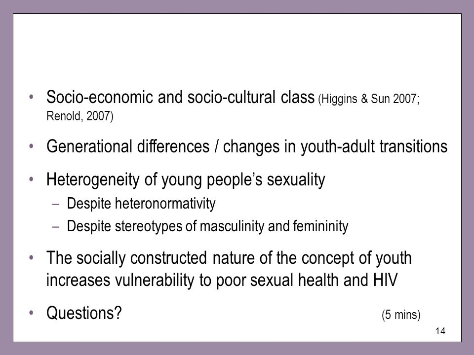 14 Socio-economic and socio-cultural class (Higgins & Sun 2007; Renold, 2007) Generational differences / changes in youth-adult transitions Heterogeneity of young peoples sexuality –Despite heteronormativity –Despite stereotypes of masculinity and femininity The socially constructed nature of the concept of youth increases vulnerability to poor sexual health and HIV Questions.