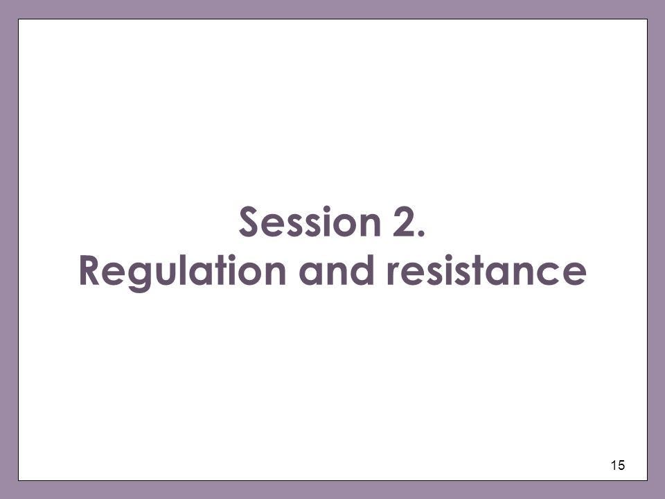 15 Session 2. Regulation and resistance