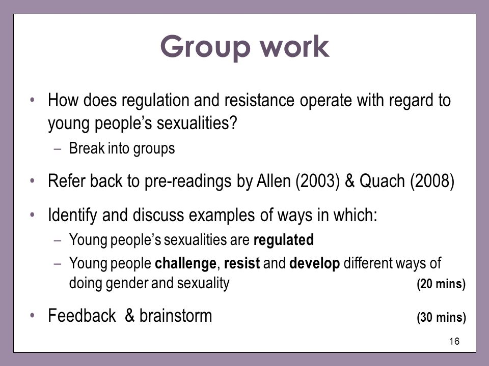 16 How does regulation and resistance operate with regard to young peoples sexualities? –Break into groups Refer back to pre-readings by Allen (2003)