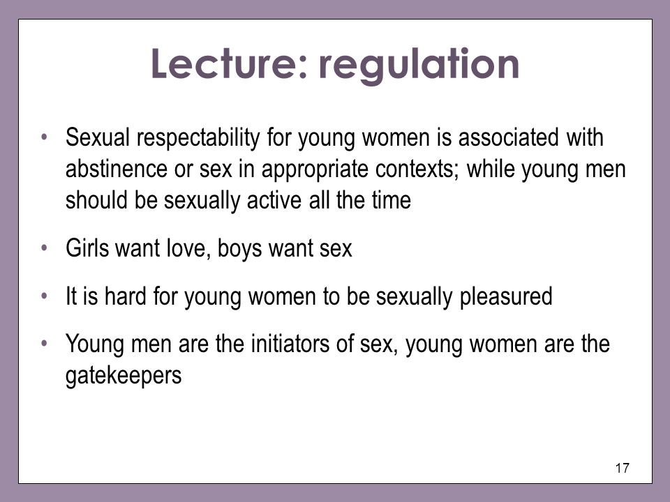 17 Sexual respectability for young women is associated with abstinence or sex in appropriate contexts; while young men should be sexually active all the time Girls want love, boys want sex It is hard for young women to be sexually pleasured Young men are the initiators of sex, young women are the gatekeepers Lecture: regulation