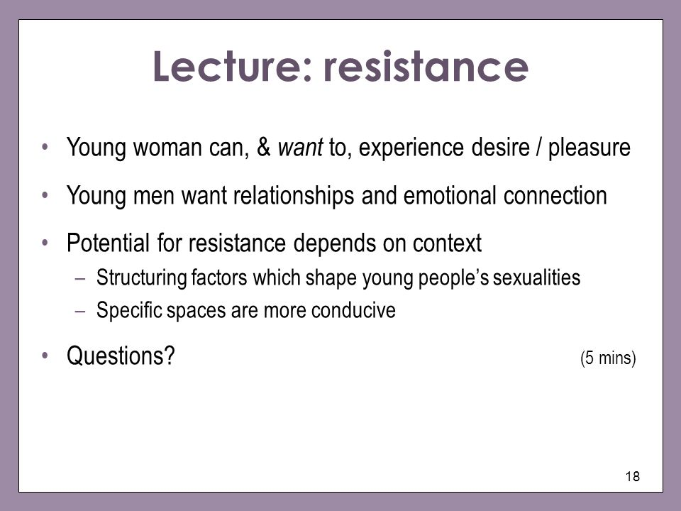 18 Lecture: resistance Young woman can, & want to, experience desire / pleasure Young men want relationships and emotional connection Potential for resistance depends on context –Structuring factors which shape young peoples sexualities –Specific spaces are more conducive Questions.