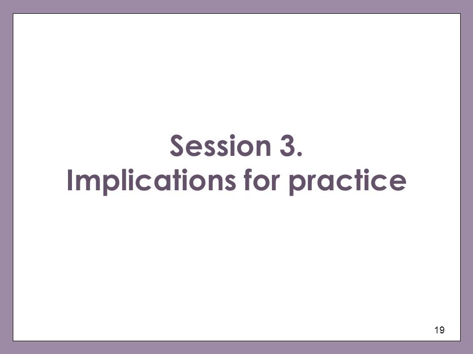 19 Session 3. Implications for practice