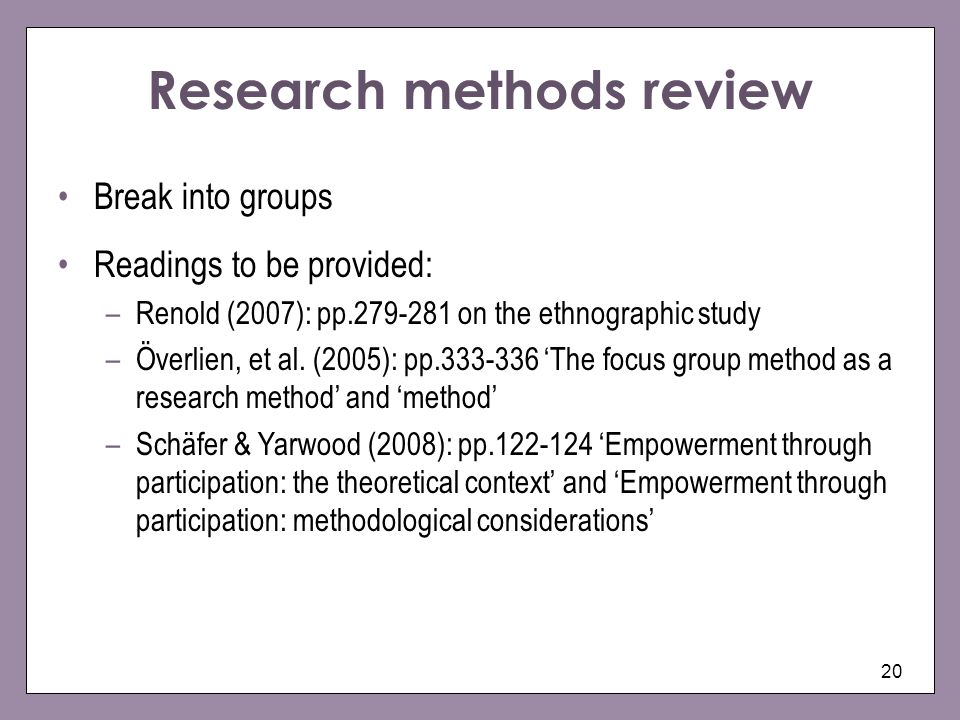 20 Research methods review Break into groups Readings to be provided: –Renold (2007): pp on the ethnographic study –Överlien, et al.