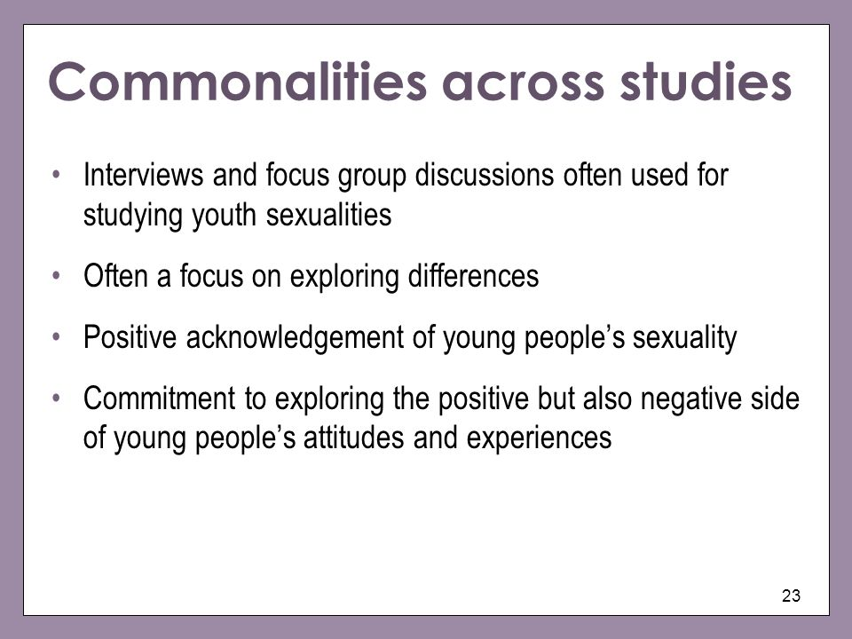 23 Commonalities across studies Interviews and focus group discussions often used for studying youth sexualities Often a focus on exploring difference