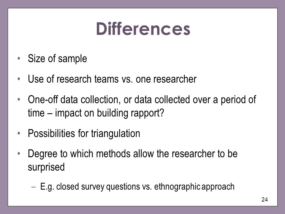 24 Differences Size of sample Use of research teams vs.