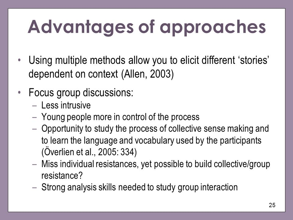 25 Advantages of approaches Using multiple methods allow you to elicit different stories dependent on context (Allen, 2003) Focus group discussions: –