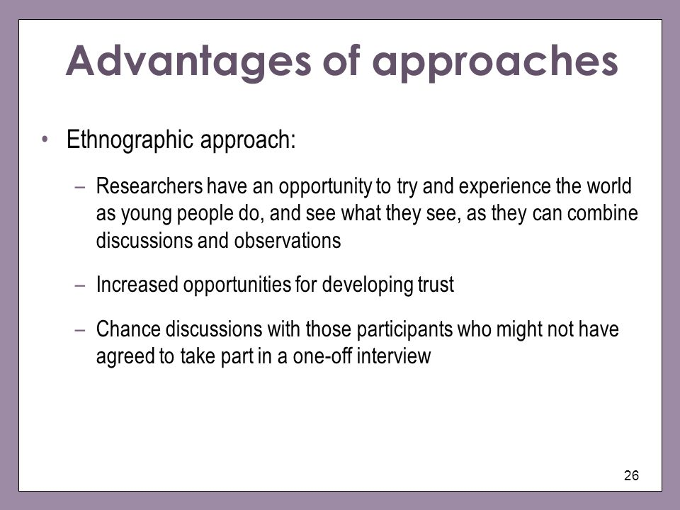 26 Advantages of approaches Ethnographic approach: –Researchers have an opportunity to try and experience the world as young people do, and see what t